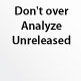 Don\'t over Analyze Unreleased